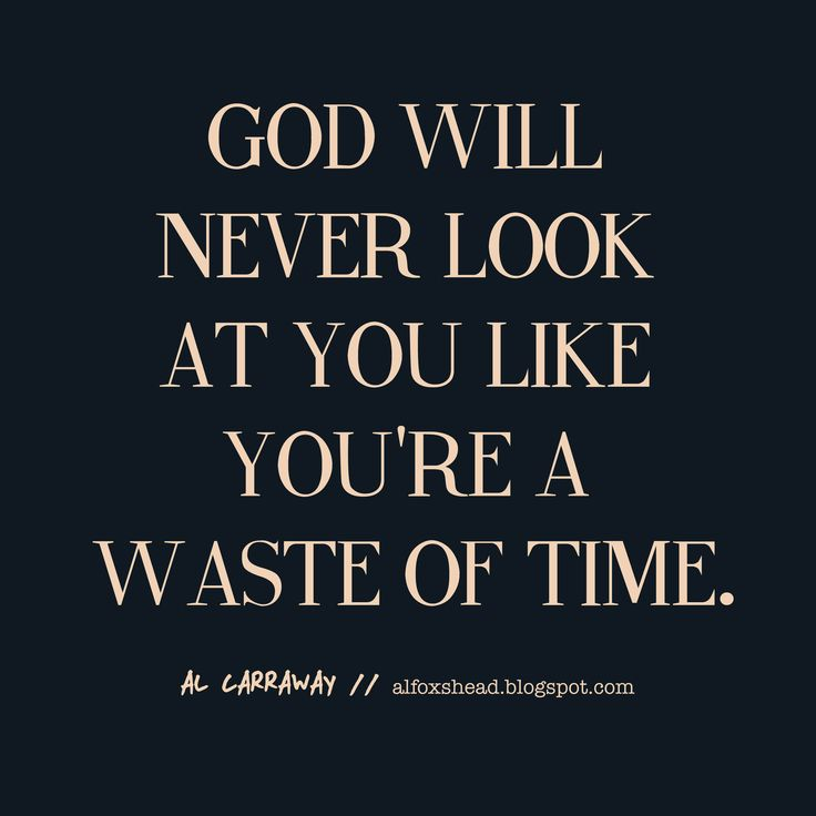 YES! Cause God will never look at you like a waste of time.
