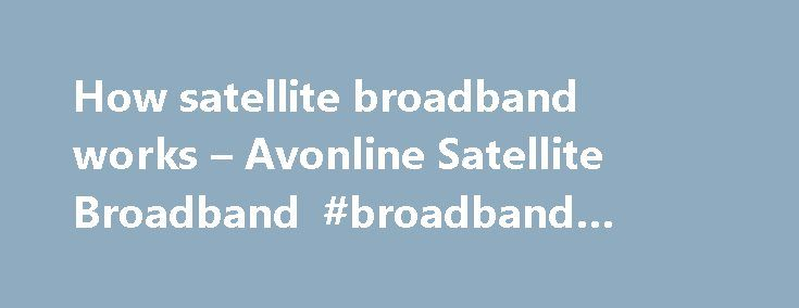 How satellite broadband works – Avonline Satellite Broadband #broadband #provider #reviews http://broadband.remmont.com/how-satellite-broadband-works-avonline-satellite-broadband-broadband-provider-reviews/  #satelite broadband # How satellite broadband works With over 10 million customers, most people understand how Sky TV works a small dish receives TV signals from a satellite into a box in their house. Satellite broadband is very similar in that it receives information to a small dish and…