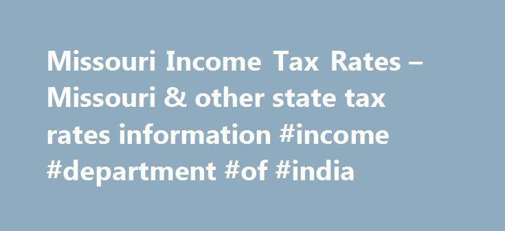 Missouri Income Tax Rates – Missouri & other state tax rates information #income #department #of #india http://incom.remmont.com/missouri-income-tax-rates-missouri-other-state-tax-rates-information-income-department-of-india/  #missouri income tax forms # Before using our Income Tax Calculator, here are some basic tax principles that you should know. Missouri state income tax along with a federal tax is usually withheld from your paycheck as you receive it each pay cycle. While the federal…