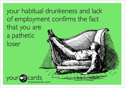 your habitual drunkeness and lack of employment confirms the fact that you are a pathetic loser.