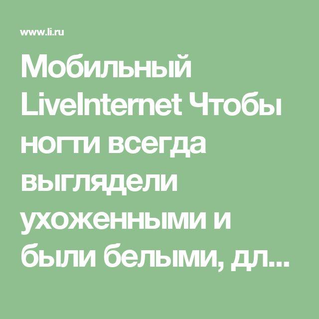 Мобильный LiveInternet Чтобы ногти всегда выглядели ухоженными и были белыми, длинными и крепкими советую этот рецепт! | Der_Engel678 - Дневник Der_Engel678 |