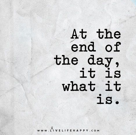 At the End of the Day- it is what it is