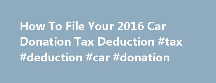 How To File Your 2016 Car Donation Tax Deduction #tax #deduction #car #donation http://tucson.remmont.com/how-to-file-your-2016-car-donation-tax-deduction-tax-deduction-car-donation/  # Tax Filing Tips Filing Guidelines To receive a tax deduction for a donated vehicle, you must itemize your deductions, including any charitable contributions, on Schedule A of Form 1040 from the IRS. Include your Kar4Kids tax-deductible receipt with your tax return. You do not need to submit Form 1098-C as…