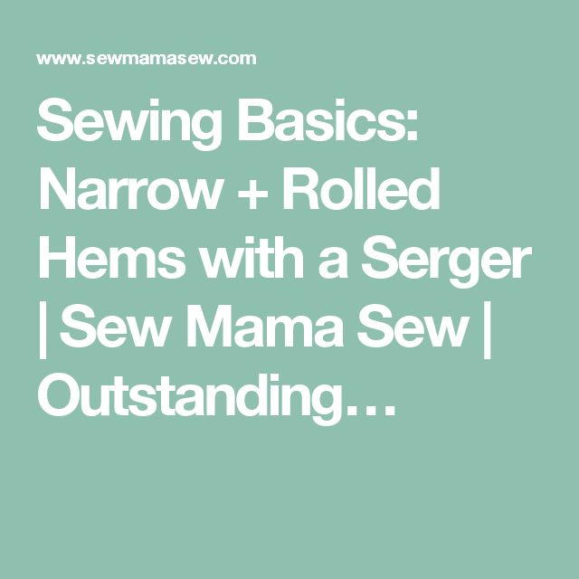Sewing Basics: Narrow + Rolled Hems with a Serger | Sew Mama Sew | Outstanding…