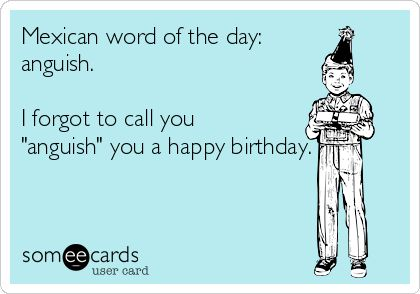 """Mexican word of the day:anguish.I forgot to call you""""anguish"""" you a happy birthday."""