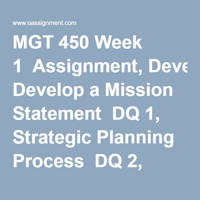 MGT 450 Week 1  Assignment, Develop a Mission Statement  DQ 1, Strategic Planning Process  DQ 2, Mission Statements  Weekly Quiz