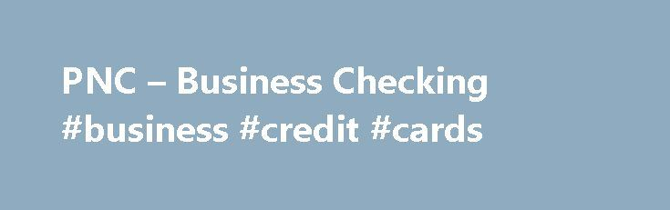 PNC – Business Checking #business #credit #cards http://busines.remmont.com/pnc-business-checking-business-credit-cards/  #free business checking # To get the most of this PNC experience, we recommend upgrading your browser. Business Checking Accounts Best For: Smaller businesses with lower monthly check writing and deposit activity, and straight forward banking needs. Save More, Use Less – use the free PNC Bank Visa ® Business Debit Card to reduce the […]