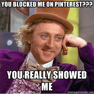 willy wonka - You Blocked me on Pinterest ??? You really showed me