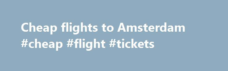 Cheap flights to Amsterdam #cheap #flight #tickets http://cheap.remmont.com/cheap-flights-to-amsterdam-cheap-flight-tickets/  #cheap flight to amsterdam # Cheap flights to Amsterdam The intriguing capital of the Netherlands is an eternally popular destination for a city break, attracting millions of eager tourists year after year. Known affectionately as the Venice of the North, Amsterdam is a distinctly old fashioned city that blends curious European café culture with stunning…