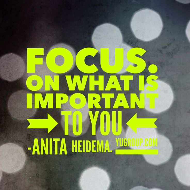 Focus on what's important to you. Anita Heidema
