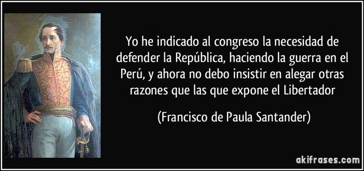 Yo he indicado al congreso la necesidad de defender la República, haciendo la guerra en el Perú, y ahora no debo insistir en alegar otras razones que las que expone el Libertador (Francisco de Paula Santander)