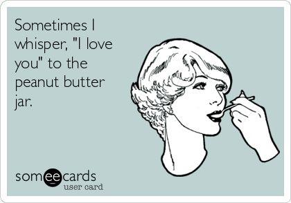 "Sometimes I whisper, ""I love you"" to the peanut butter jar."