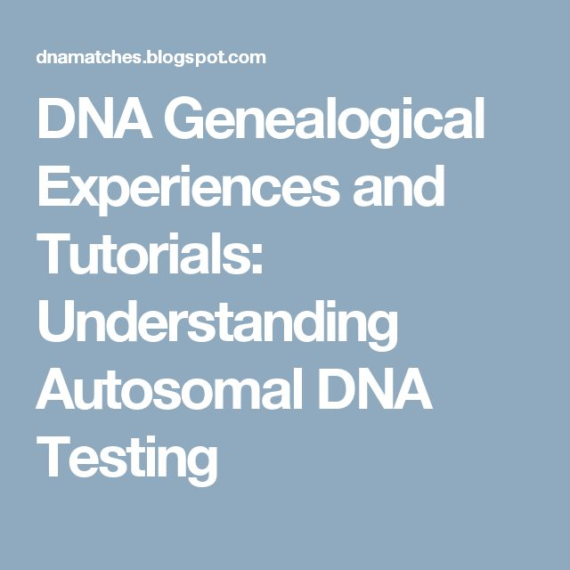 DNA Genealogical Experiences and Tutorials: Understanding Autosomal DNA Testing