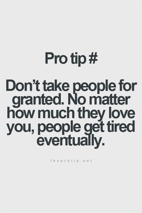 I Will Never Get Tired Of Loving You Quotes: Don't Take People For Granted. No Matter How Much They