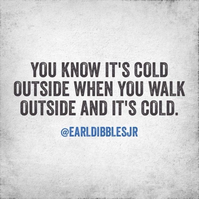 you know it's cold outside when you walk outside and it's cold.