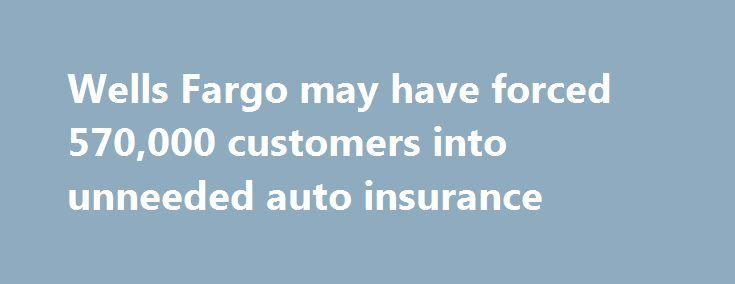 Wells Fargo may have forced 570,000 customers into unneeded auto insurance http://betiforexcom.livejournal.com/26965655.html  Wells Fargo says it's sorry for needlessly charging as many as 570,000 auto loan borrowers for car insurance.The post Wells Fargo may have forced 570,000 customers into unneeded auto insurance appeared first on NASDAQ.The post Wells Fargo may have forced 570,000 customers into unneeded auto insurance appeared first on Forex news - Binary options…