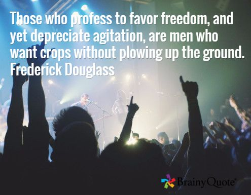 Those who profess to favor freedom, and yet depreciate agitation, are men who want crops without plowing up the ground. Frederick Douglass