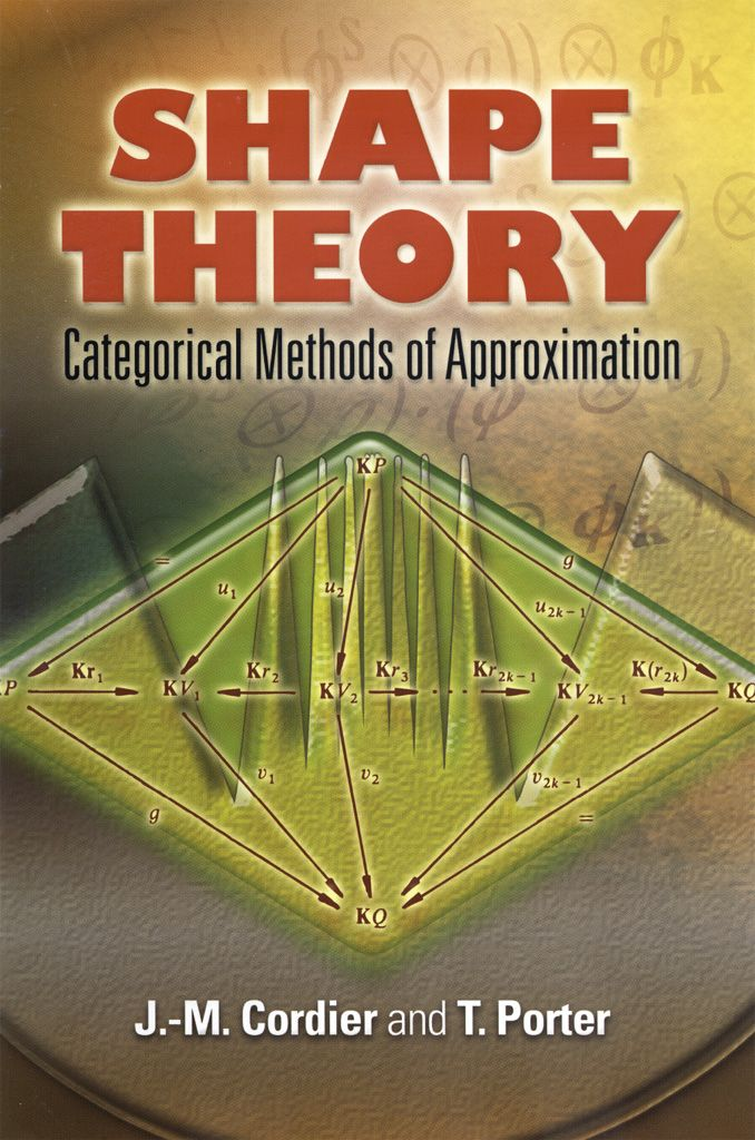 Shape Theory by J. M. Cordier  This in-depth treatment uses shape theory as a 'case study' to illustrate situations common to many areas of mathematics, including the use of archetypal models as a basis for systems of approximations. It offers students a unified and consolidated presentation of extensive research from category theory, shape theory, and the study of topological algebras.A short introduction to geometric shape explains specifics of the construction of the shape...