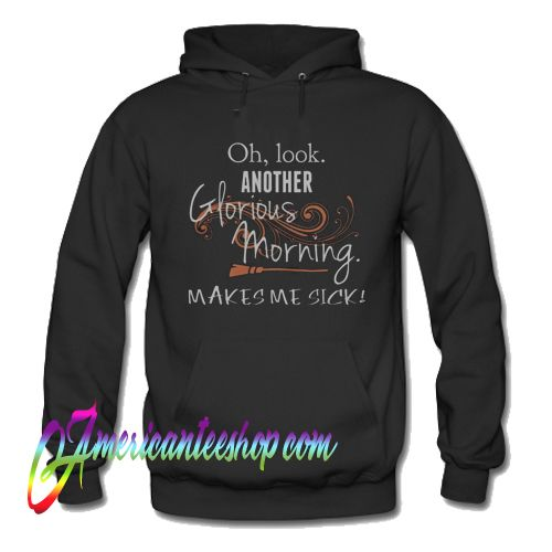 Oh Look Another Glorious Morning Makes Me Sick Hoodie