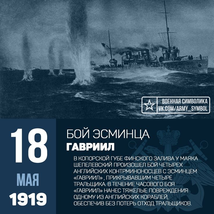 """18 мая 1919 года """"Гавриил"""" под командованием В.В. Севастьянова прикрывал в Копорской губе работу 4 русских тральщиков, проводивших контрольное траление залива. В одиннадцатом часу дня с запада к ним стали быстро приближаться 4 английских эсминца. Тральщики прекратили траление и стали отходить на восток под прикрытие береговой артиллерии форта """"Красная Горка"""". Прикрывая их отход, """"Гавриил"""" занял позицию между английскими кораблями и тральщиками. Бой начался на дистанции 70 каб. В течение 50…"""