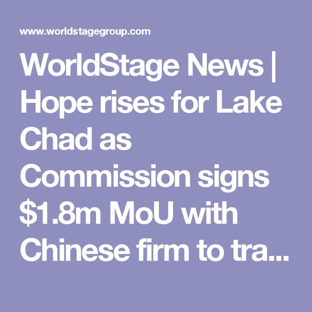 WorldStage News | Hope rises for Lake Chad as Commission signs $1.8m MoU with Chinese firm to transfer water