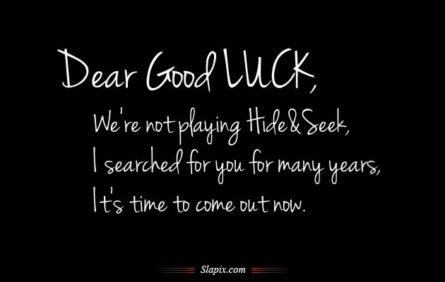 Dear Good LUCK,  We're not playing Hide & Seek...