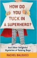 How Do You Tuck In a Superhero?: And Other Delightful Mysteries of Raising Boys, by Rachel Balducci,  ISBN: 9780800733728 $12.99