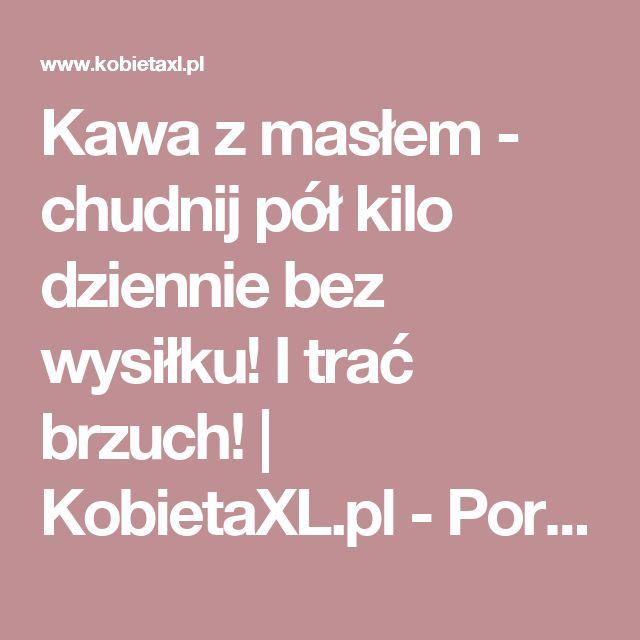Kawa z masłem - chudnij pół kilo dziennie bez wysiłku! I trać brzuch! | KobietaXL.pl - Portal dla Kobiet Myślących
