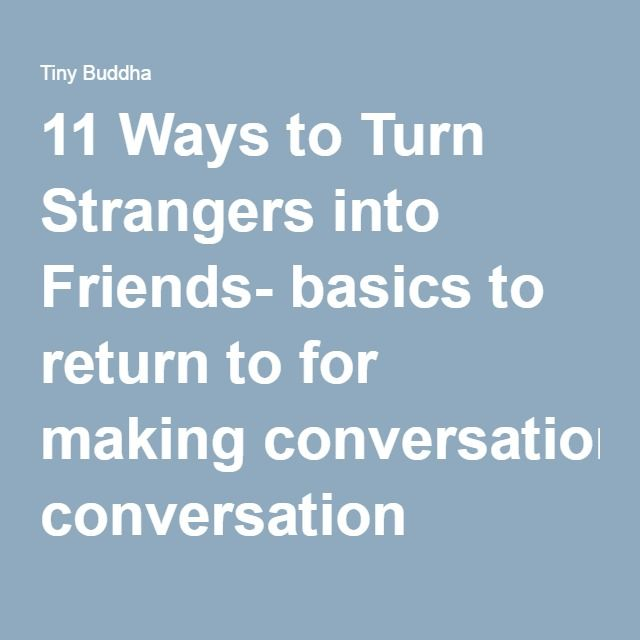 11 Ways to Turn Strangers into Friends- basics to return to for making conversation