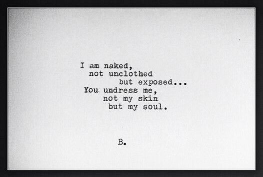 I am naked, not unclothed but exposed... You undress me, not my skin but my soul. ~ Ernest Hemingway