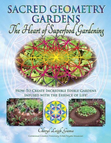 Sacred Geometry Gardens, The Heart of Superfood Gardening: How-To Create Incredible Edible Gardens Infused with the Essence of Life! (Volume 1)/Cheryl Leigh Gama