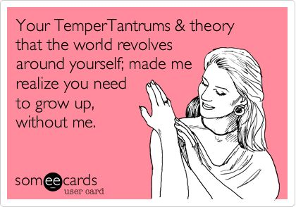 bad friend ecard  I know someone who needs to be sent this! The funny thing is, she still can't figure out why I stopped being her friend. Gotta love a narcissist. It's never them, it's you lol