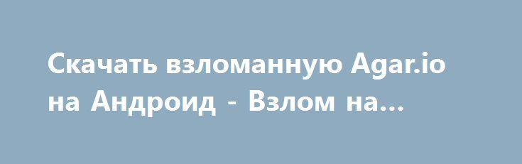 Скачать взломанную Agar.io на Андроид - Взлом на деньги http://hack-droider.ru/1825-skachat-vzlomannuyu-agario-na-android-vzlom-na-dengi.html