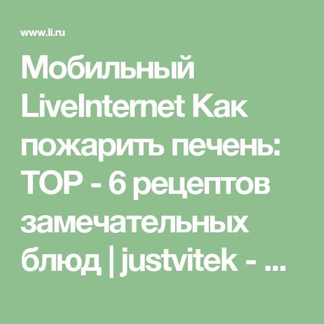 Мобильный LiveInternet Как пожарить печень: ТОР - 6 рецептов замечательных блюд | justvitek - Дневник justvitek |