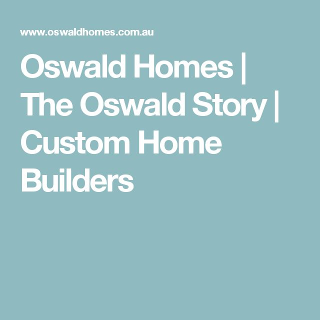 Oswald Homes | The Oswald Story | Custom Home Builders