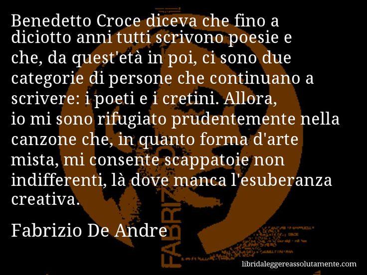 Aforisma di Fabrizio De Andre : Benedetto Croce diceva che fino a diciotto anni tutti scrivono poesie e che, da quest'età in poi, ci sono due categorie di persone che continuano a scrivere: i poeti e i cretini. Allora, io mi sono rifugiato prudentemente nella canzone che, in quanto forma d'arte mista, mi consente scappatoie non indifferenti, là dove manca l'esuberanza creativa.