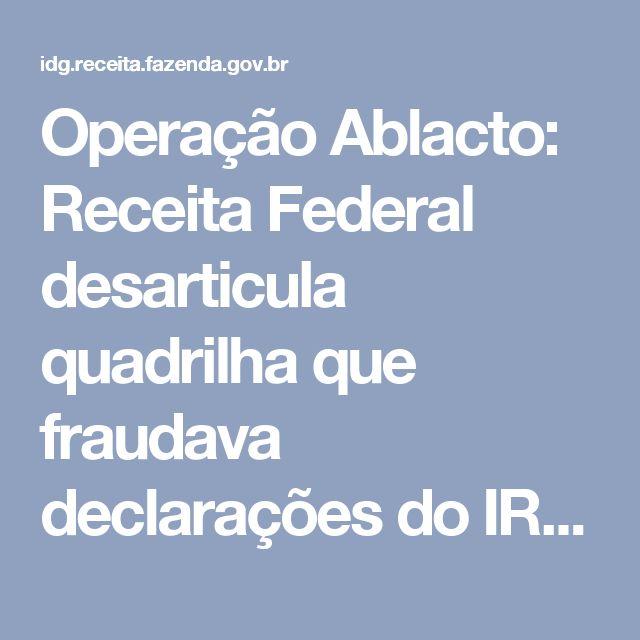 Operação Ablacto: Receita Federal desarticula quadrilha que fraudava declarações do IR no estado de SP — Secretaria da Receita Federal do Brasil