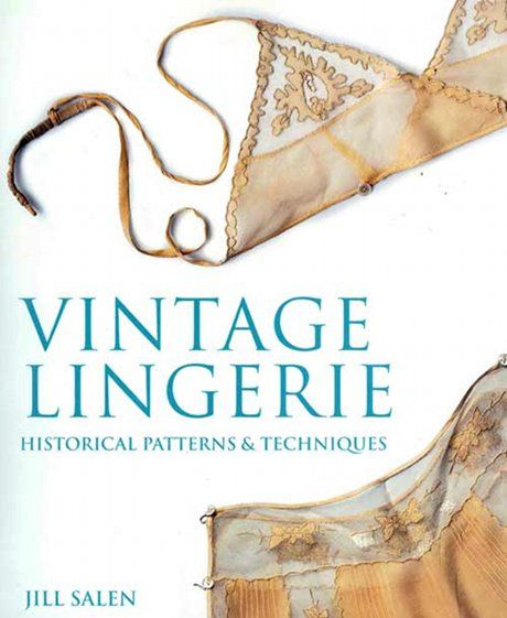 Vintage Lingerie: chock-full of elegant patterns and step-by-step instructions for making things like sexy bralettes, tap shorts, and feminine slips.