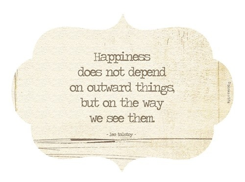 Happiness does not depend on outward things, but on the way we see them. ~ Leo Tolstoy