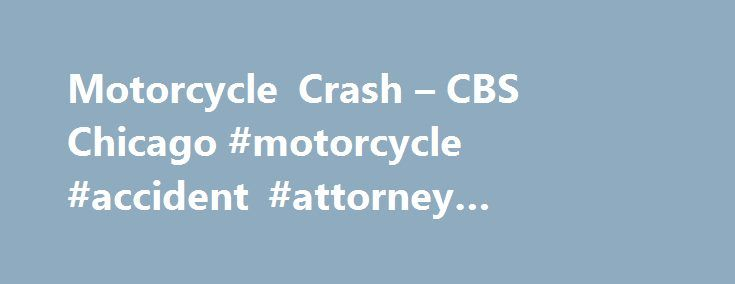 Motorcycle Crash – CBS Chicago #motorcycle #accident #attorney #chicago, #motorcycle #crash http://mauritius.remmont.com/motorcycle-crash-cbs-chicago-motorcycle-accident-attorney-chicago-motorcycle-crash/  Motorcycle Crash Man Killed In Dekalb Motorcycle CrashThe driver of the motorcycle, 26-year-old Joseph D. Giuliano of DeKalb, was pronounced dead at the scene. Man Killed In Oak Park Motorcycle CrashA 28-year-old motorcyclist was killed in a crash early Wednesday in west suburban Oak Park…