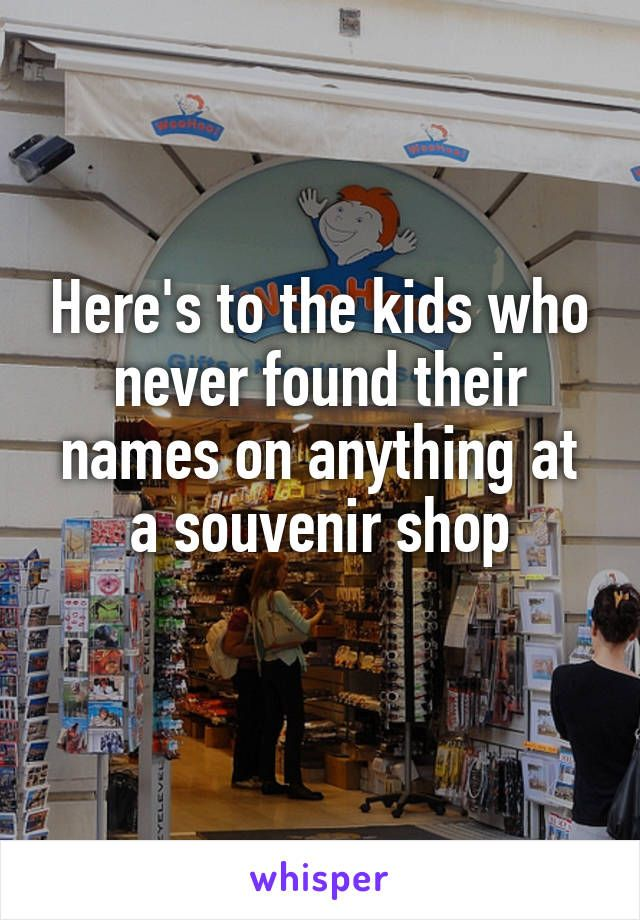 Here's to the kids who never found their names on anything at a souvenir shop