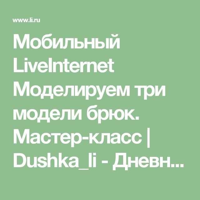 Мобильный LiveInternet Моделируем три модели брюк. Мастер-класс | Dushka_li - Дневник Dushka_li |