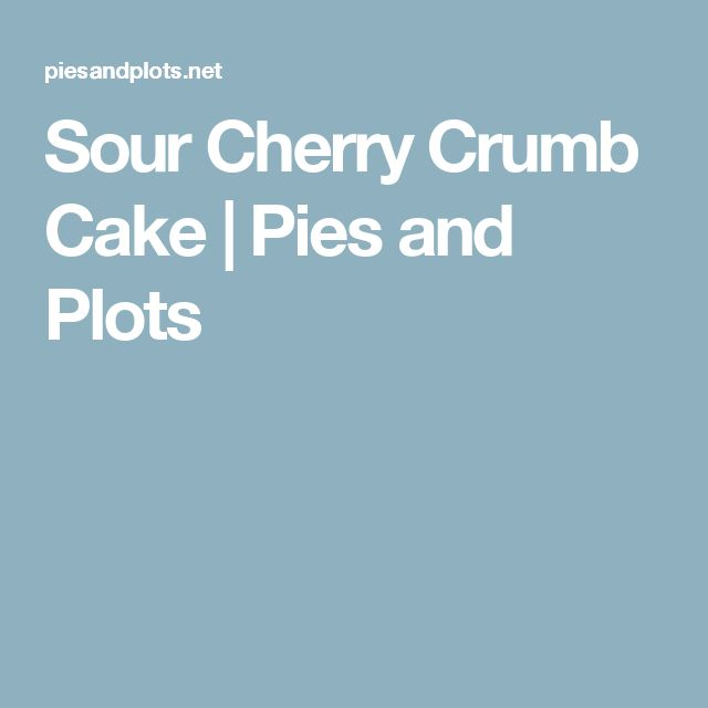 Sour Cherry Crumb Cake | Pies and Plots