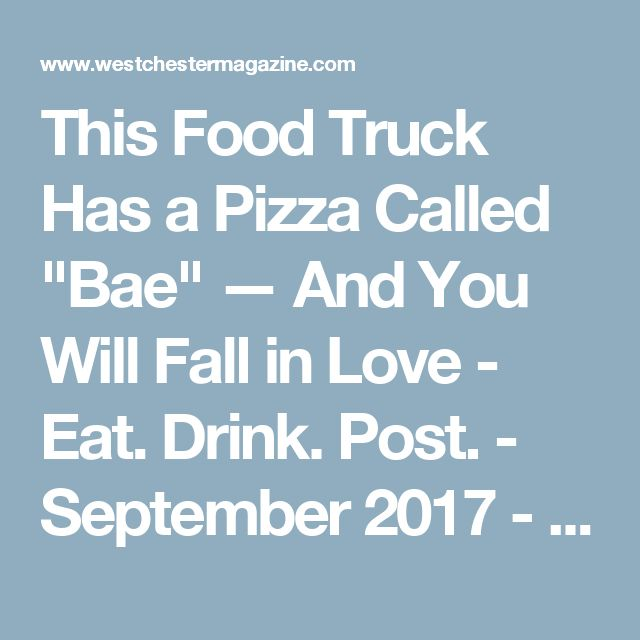 "This Food Truck Has a Pizza Called ""Bae"" — And You Will Fall in Love - Eat. Drink. Post. - September 2017 - Westchester, NY"