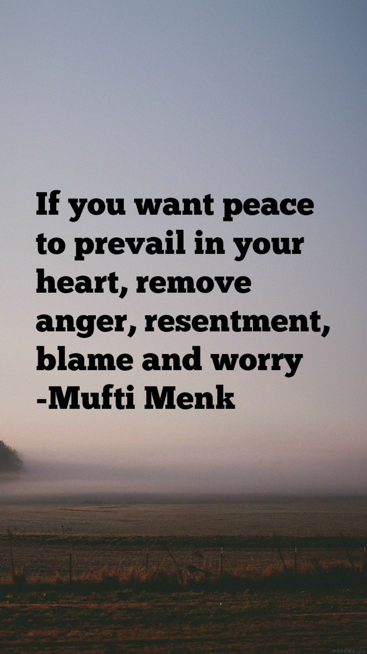 If you want peace to prevail in your heart, remove anger, resentment, blame and worry. You'll also end up a better person emotionally! -Mufti Menk