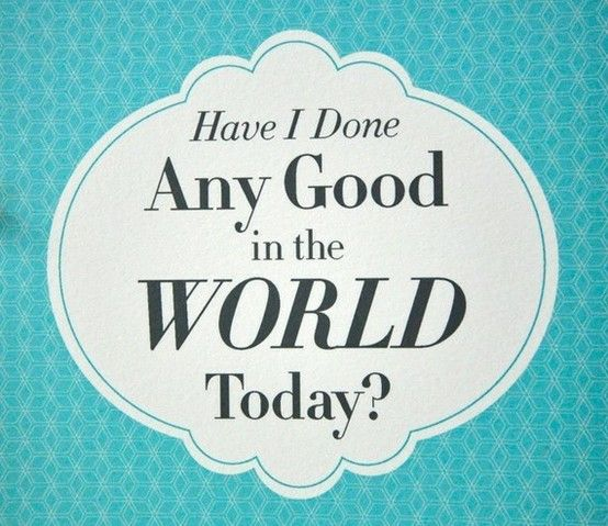 Eleanor Roosevelt.         Have I done any good in the World today? Eleanor Roosevelt