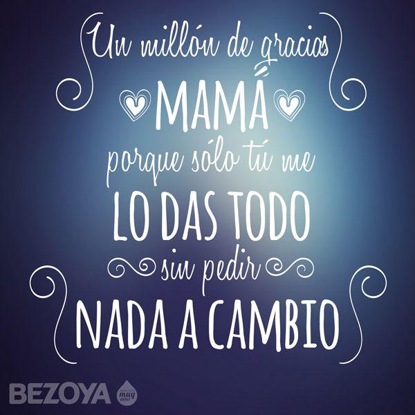 Un millón de gracias mamá, porque sólo tú me lo das todo sin pedir nada a cambio. #bezoya, madre, generosidad, frase, gratitud, amor