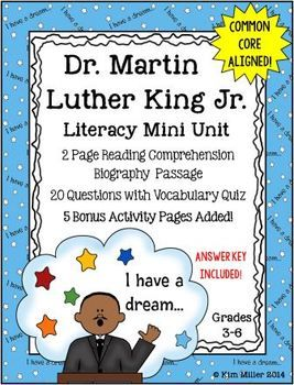 Dr. Martin Luther King Jr. Literacy Mini Unit This literacy mini unit is designed for grades 3-6. It includes: •	2 page reading comprehension biography passage •	20 question quiz with vocabulary included •	Open ended and multiple choice questions  5 - Bonus Activity Pages Included! By: Kim Miller 2014 http://www.teacherspayteachers.com/Store/Kim-Miller-24