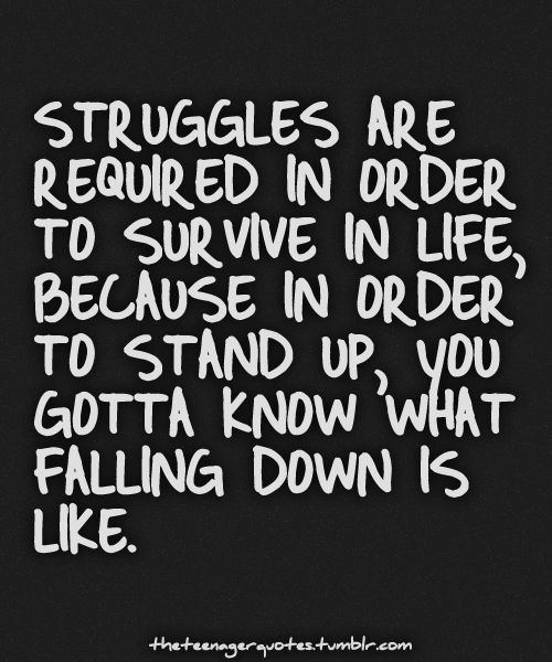 Struggles are required in order to survive (and thrive!) in life, because in order to stand you you've gotta know what falling down is like.