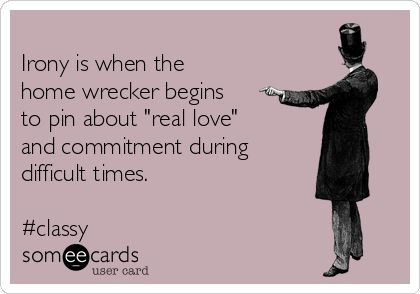 """Irony is when the home wrecker begins to pin about """"real love"""" and commitment…"""